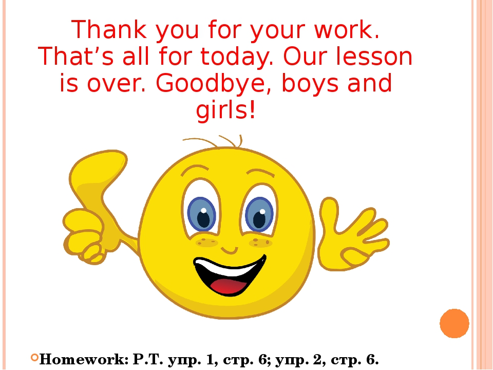 Thank you for your work. That's all for today. Our lesson is over. Goodbye, b...