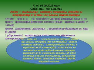 Күні: 03.09.2015 жыл Сабақтың тақырыбы: Атом құрылысының заманауи теориясы, а