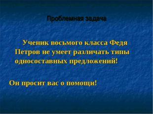 Проблемная задача Ученик восьмого класса Федя Петров не умеет различать типы