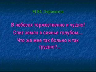 М.Ю. Лермонтов В небесах торжественно и чудно! Спит земля в сиянье голубом… Ч