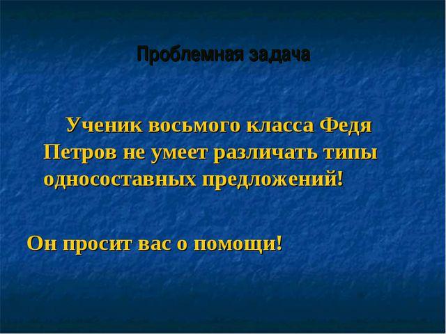 Проблемная задача Ученик восьмого класса Федя Петров не умеет различать типы...