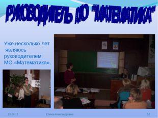 Уже несколько лет являюсь руководителем МО «Математика». * Елена Александровн