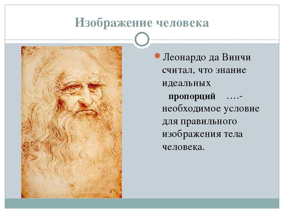 Изображение человека Леонардо да Винчи считал, что знание идеальных ………………….-...