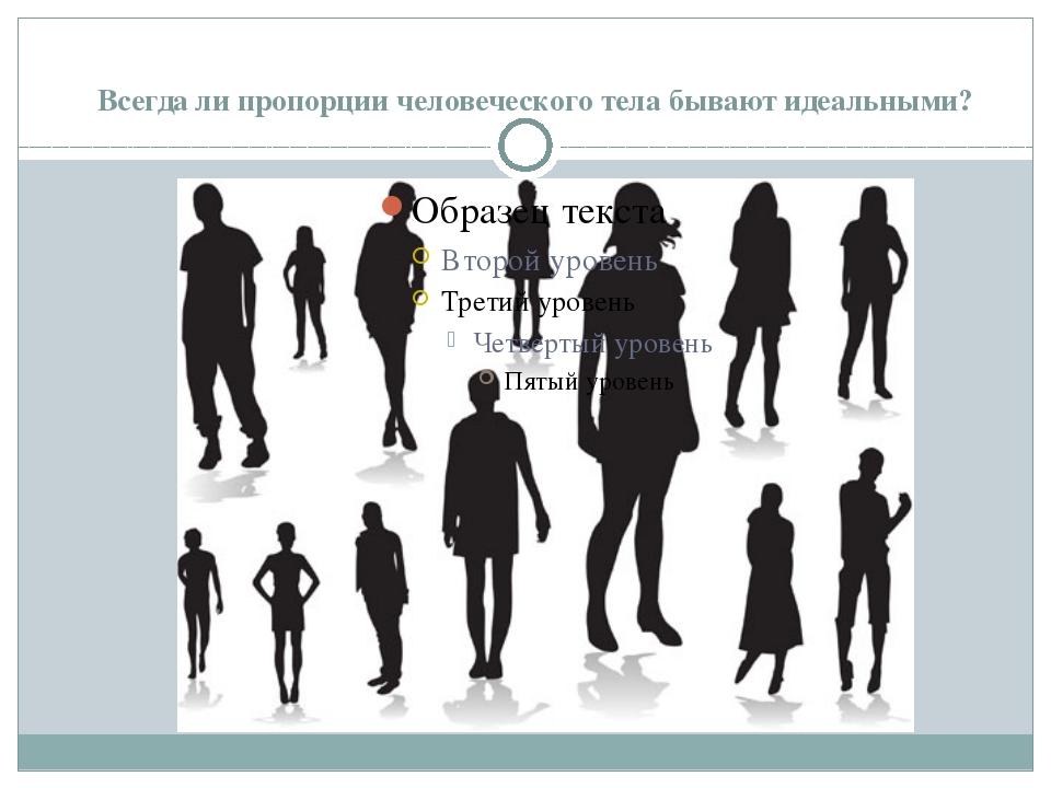 Всегда ли пропорции человеческого тела бывают идеальными?