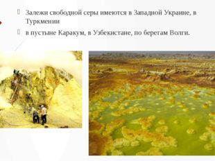 Залежи свободной серы имеются в Западной Украине, в Туркмении в пустыне Карак