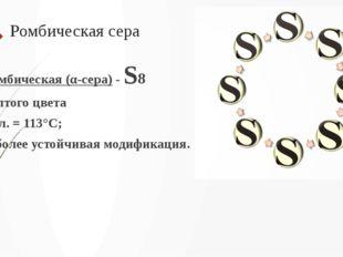 Ромбическая сера Ромбическая (α-сера) - S8 желтого цвета t°пл. = 113°C; Наибо