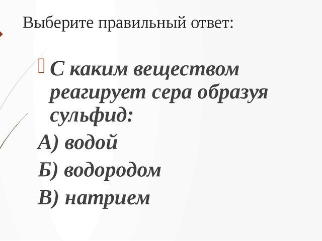 Выберите правильный ответ: С каким веществом реагирует сера образуя сульфид:...