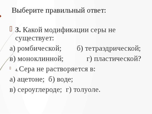 Выберите правильный ответ: 3. Какой модификации серы не существует: а) ромбич...