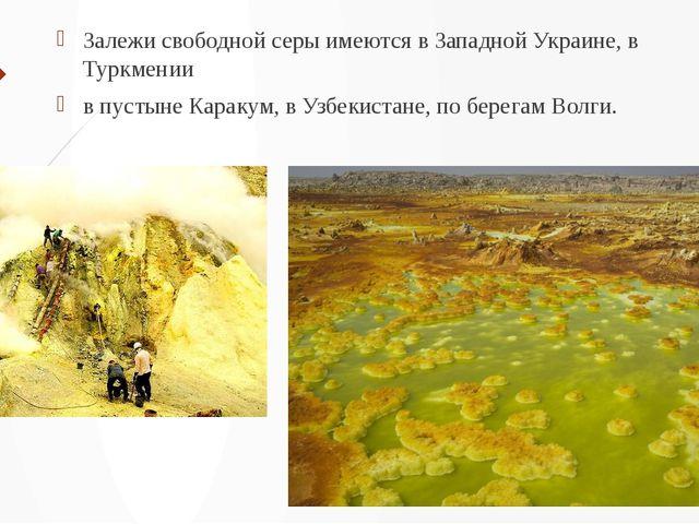 Залежи свободной серы имеются в Западной Украине, в Туркмении в пустыне Карак...