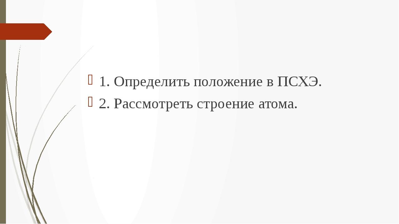 1. Определить положение в ПСХЭ. 2. Рассмотреть строение атома.