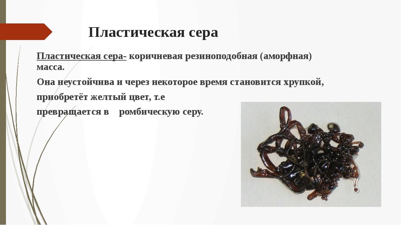 Пластическая сера Пластическая сера- коричневая резиноподобная (аморфная) мас...