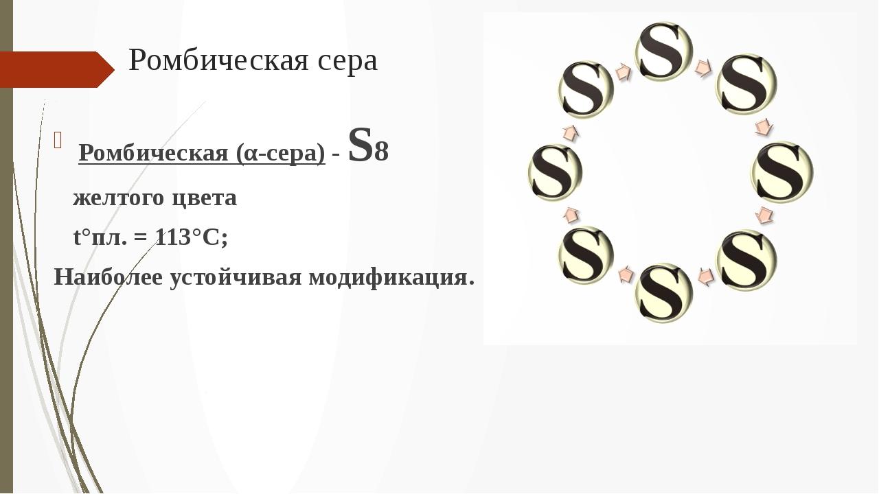 Ромбическая сера Ромбическая (α-сера) - S8 желтого цвета t°пл. = 113°C; Наибо...