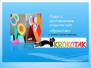 Помог с изготовлением открытки сайт «Крокотак» и музыка Сергея Курехина