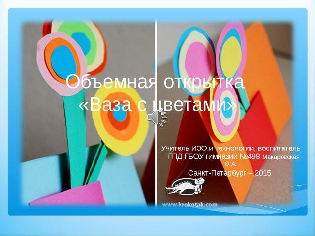 Объемная открытка «Ваза с цветами» Учитель ИЗО и технологии, воспитатель ГПД...