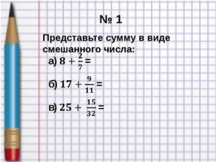 № 1 Представьте сумму в виде смешанного числа: