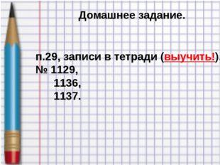 Домашнее задание. п.29, записи в тетради (выучить!). № 1129, 1136, 1137.