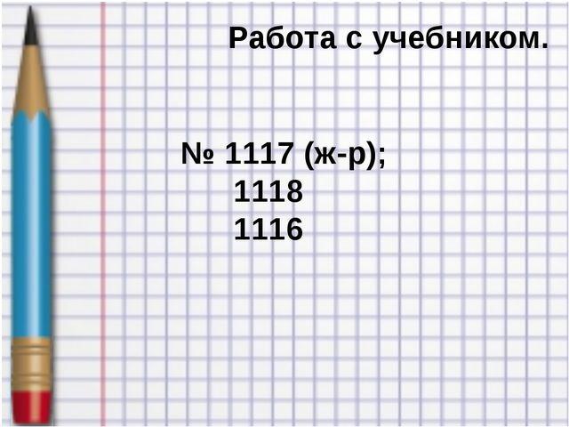 Работа с учебником. № 1117 (ж-р); 1118 1116