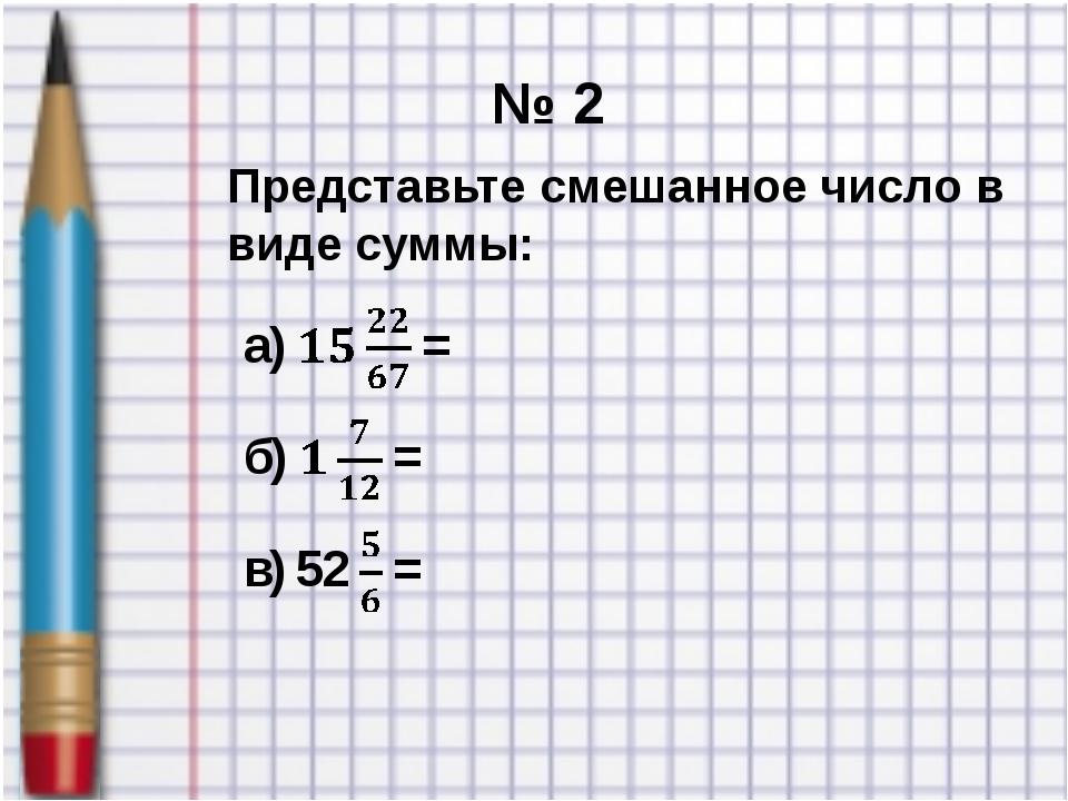 № 2 Представьте смешанное число в виде суммы: