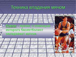 Техника владения мячом Ловля – прием, с помощью которого баскетболист овладев