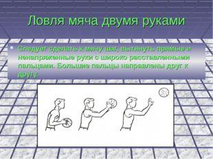 Ловля мяча двумя руками Следует сделать к мячу шаг, вытянуть прямые и ненапря