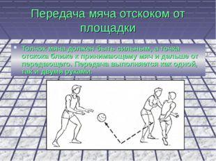 Передача мяча отскоком от площадки Толчок мяча должен быть сильным, а точка о