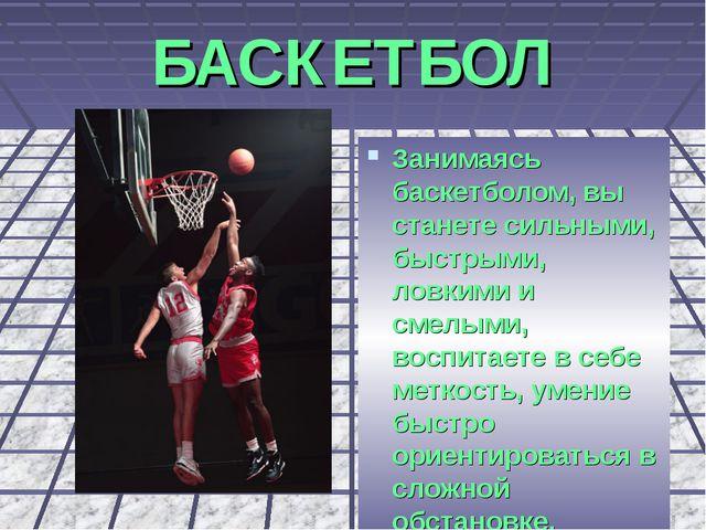 БАСКЕТБОЛ Занимаясь баскетболом, вы станете сильными, быстрыми, ловкими и сме...