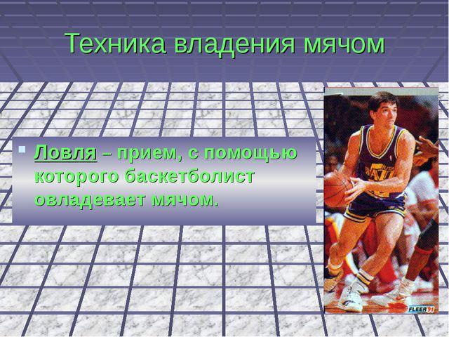Техника владения мячом Ловля – прием, с помощью которого баскетболист овладев...