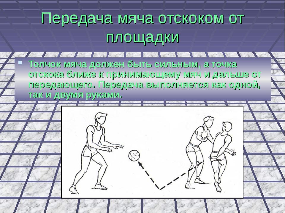 Передача мяча отскоком от площадки Толчок мяча должен быть сильным, а точка о...