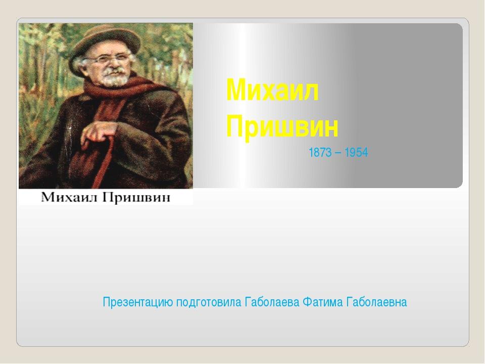 Михаил Пришвин Презентацию подготовила Габолаева Фатима Габолаевна 1873 – 1954
