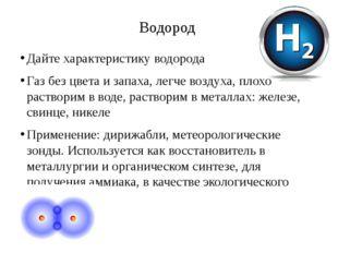 Водород Дайте характеристику водорода Газ без цвета и запаха, легче воздуха,