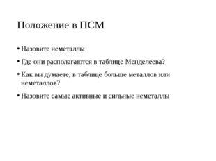Положение в ПСМ Назовите неметаллы Где они располагаются в таблице Менделеева