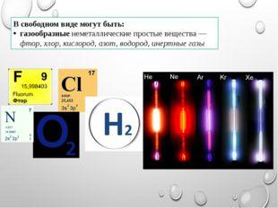 В свободном виде могут быть: газообразные неметаллические простые вещества —