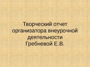 Творческий отчет организатора внеурочной деятельности Гребневой Е.В.