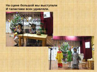 На сцене большой мы выступали И талантами всех удивляли.