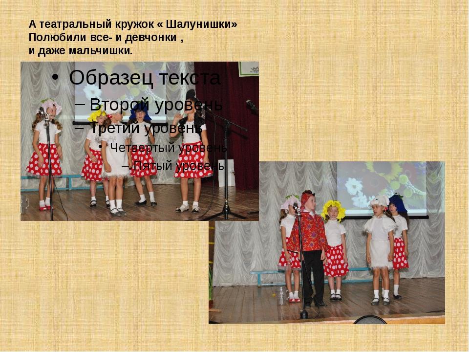 А театральный кружок « Шалунишки» Полюбили все- и девчонки , и даже мальчишки.
