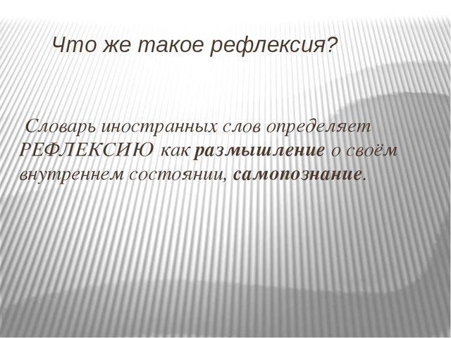 Что же такое рефлексия? Словарь иностранных слов определяет РЕФЛЕКСИЮ как ра...