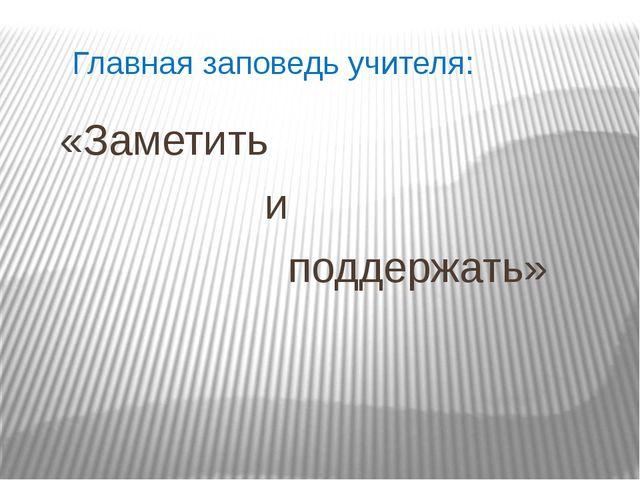 Главная заповедь учителя: «Заметить и поддержать»