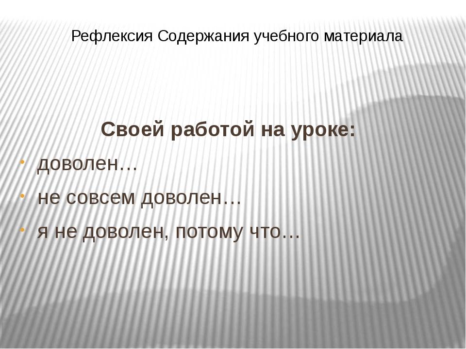 Рефлексия Содержания учебного материала Своей работой на уроке: доволен… не с...