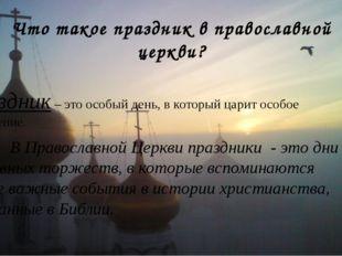 Что такое праздник в православной церкви? Праздник – это особый день, в котор