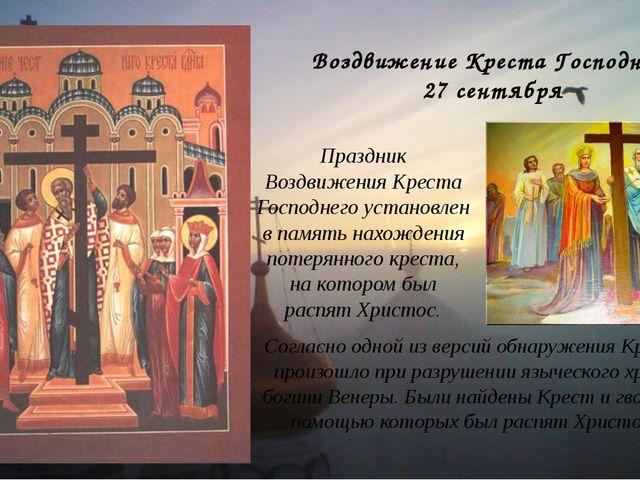 Воздвижение Креста Господнего 27 сентября Согласно одной из версий обнаружени...