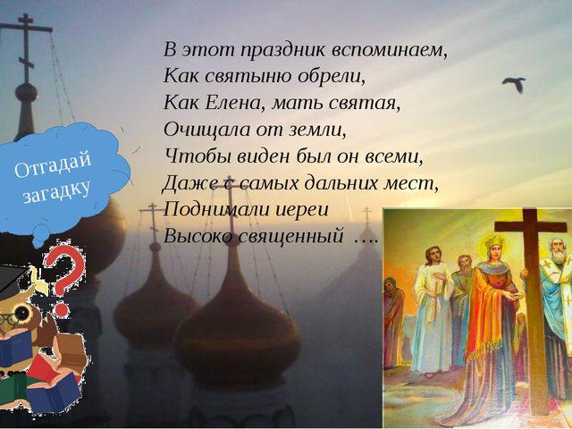 В этот праздник вспоминаем, Как святыню обрели, Как Елена, мать святая, Очища...