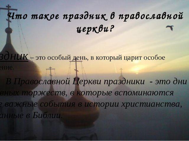 Что такое праздник в православной церкви? Праздник – это особый день, в котор...