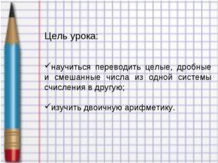 Цель урока: научиться переводить целые, дробные и смешанные числа из одной си