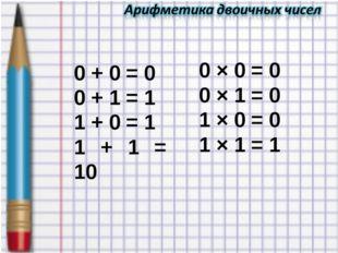 0 + 0 = 0 0 + 1 = 1 1 + 0 = 1 1 + 1 = 10 0 × 0 = 0 0 × 1 = 0 1 × 0 = 0 1 × 1
