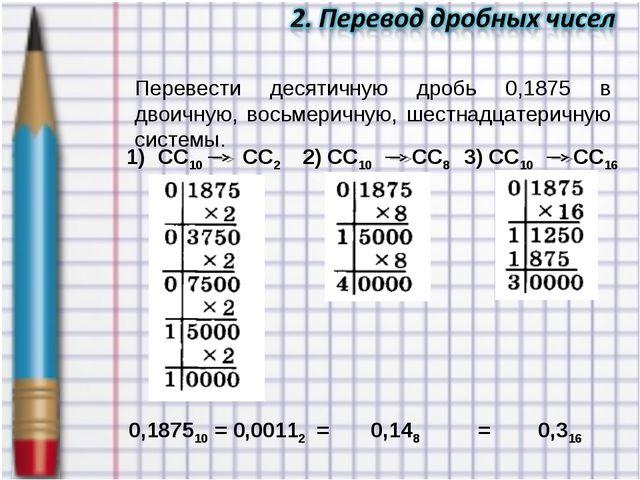 Перевести десятичную дробь 0,1875 в двоичную, восьмеричную, шестнадцатеричную...