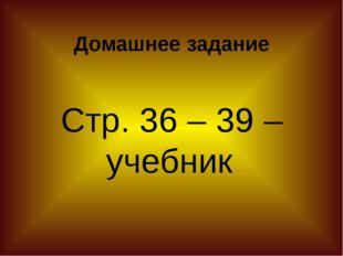 Домашнее задание Стр. 36 – 39 – учебник.