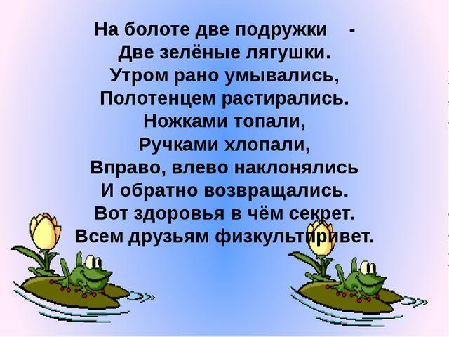 На болоте две подружки - Две зелёные лягушки. Утром рано умывались, Полотенце...