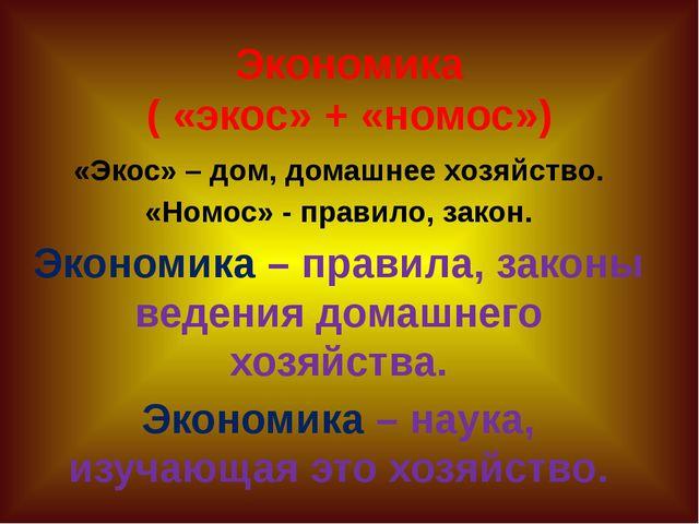 Экономика ( «экос» + «номос») «Экос» – дом, домашнее хозяйство. «Номос» - пра...