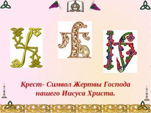 Крест- Символ Жертвы Господа нашего Иисуса Христа.