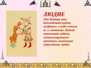 ЛЮДИЕ Эту буквицу наш боголюбивый предок изобразил в виде ловчего, т. е. охот